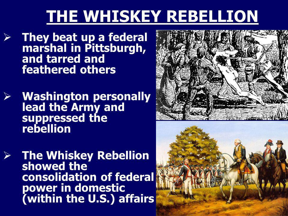 THE WHISKEY REBELLION They beat up a federal marshal in Pittsburgh, and tarred and feathered others.