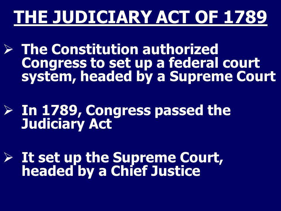 THE JUDICIARY ACT OF 1789 The Constitution authorized Congress to set up a federal court system, headed by a Supreme Court.