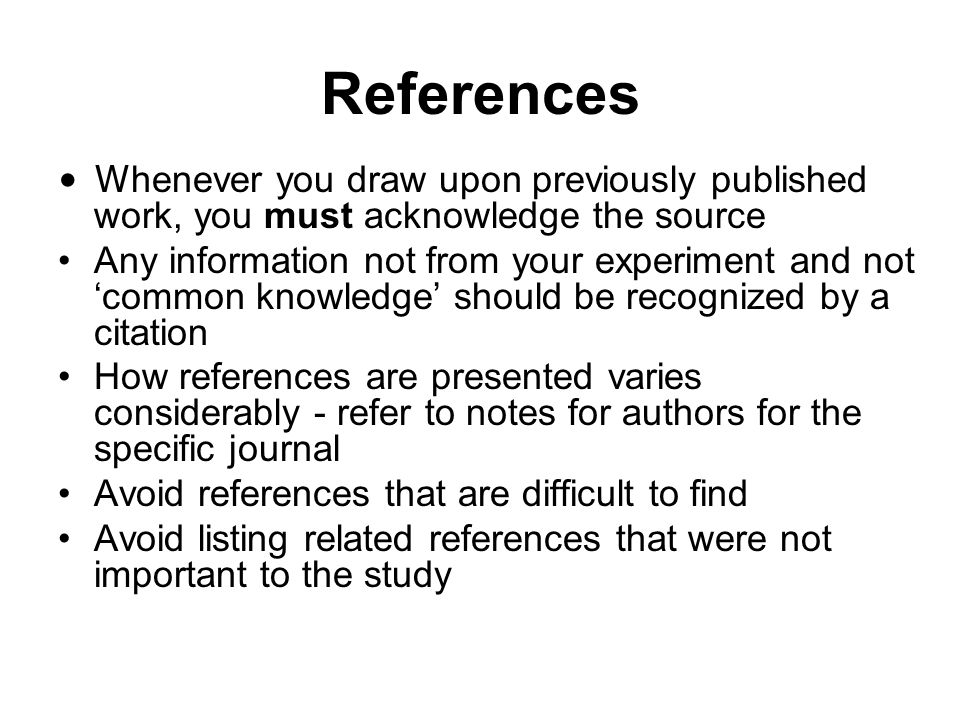 References Whenever you draw upon previously published work, you must acknowledge the source.