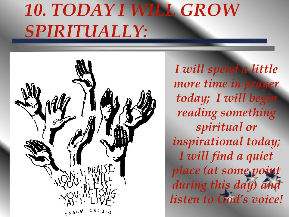 10. TODAY I WILL GROW SPIRITUALLY: