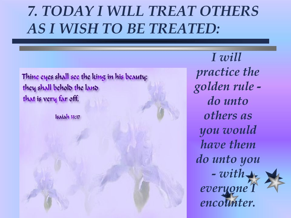 7. TODAY I WILL TREAT OTHERS AS I WISH TO BE TREATED:
