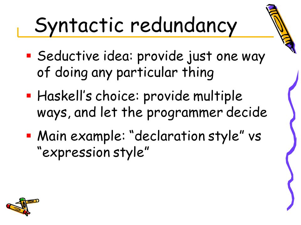 Syntactic redundancy Seductive idea: provide just one way of doing any particular thing.