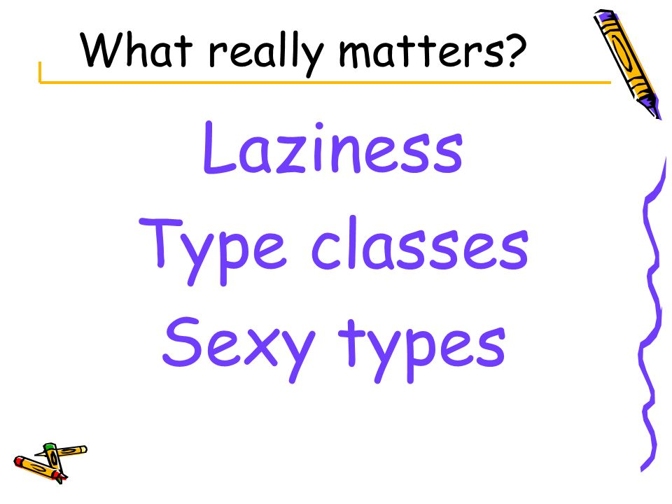 What really matters Laziness Type classes Sexy types