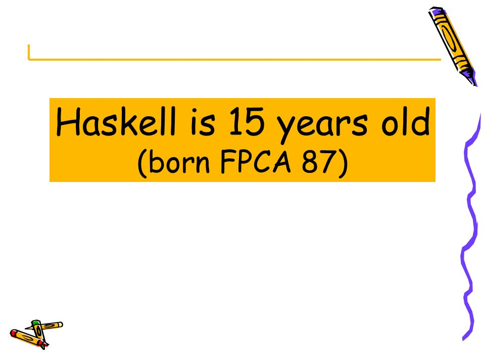 Haskell is 15 years old (born FPCA 87)