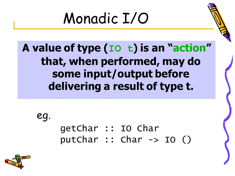 Monadic I/O A value of type (IO t) is an action that, when performed, may do some input/output before delivering a result of type t.