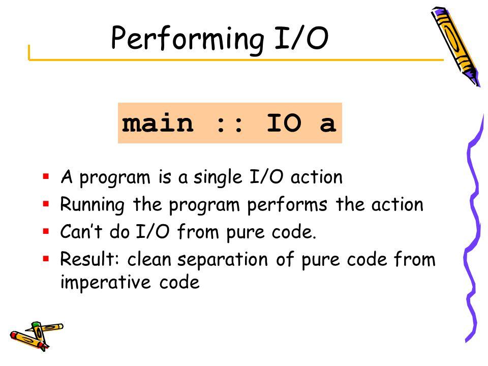 Performing I/O main :: IO a A program is a single I/O action