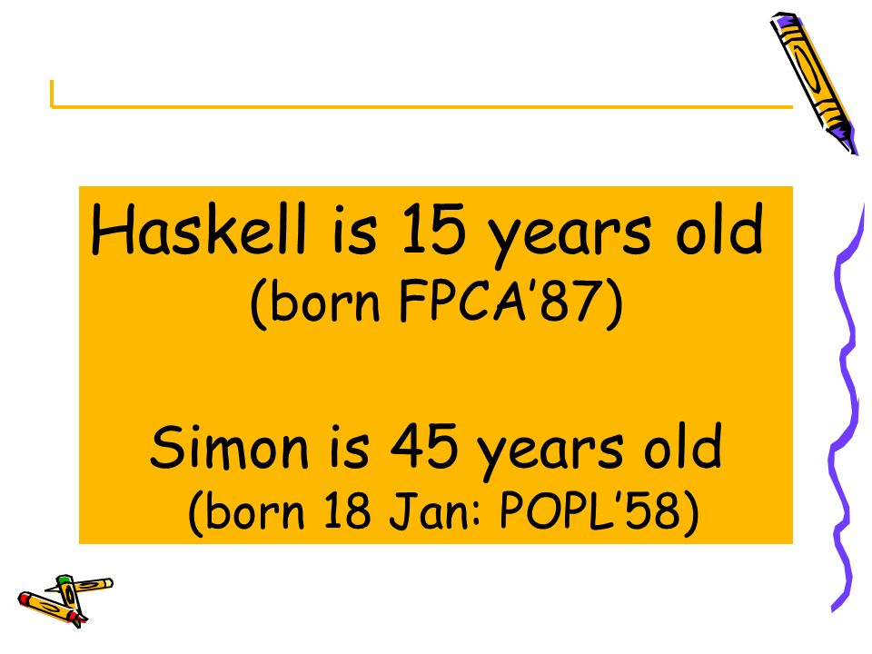 Haskell is 15 years old Simon is 45 years old (born FPCA'87)