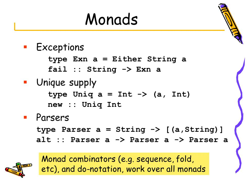 Monads Exceptions type Exn a = Either String a fail :: String -> Exn a. Unique supply type Uniq a = Int -> (a, Int) new :: Uniq Int.