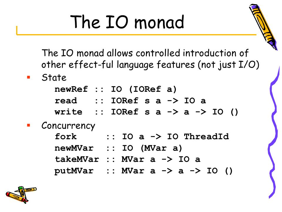 The IO monad The IO monad allows controlled introduction of other effect-ful language features (not just I/O)