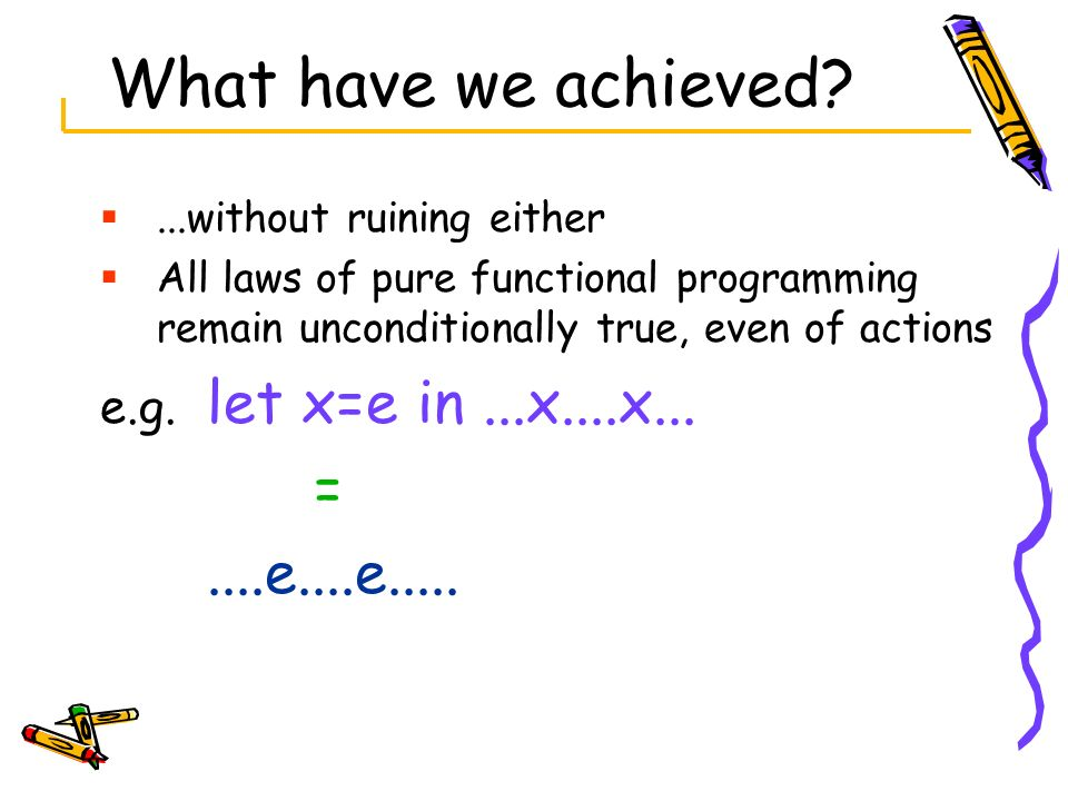 What have we achieved = ....e....e..... e.g. let x=e in ...x....x...