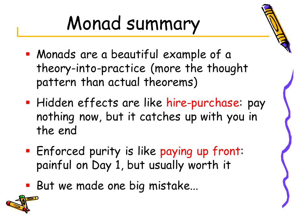 Monad summary Monads are a beautiful example of a theory-into-practice (more the thought pattern than actual theorems)