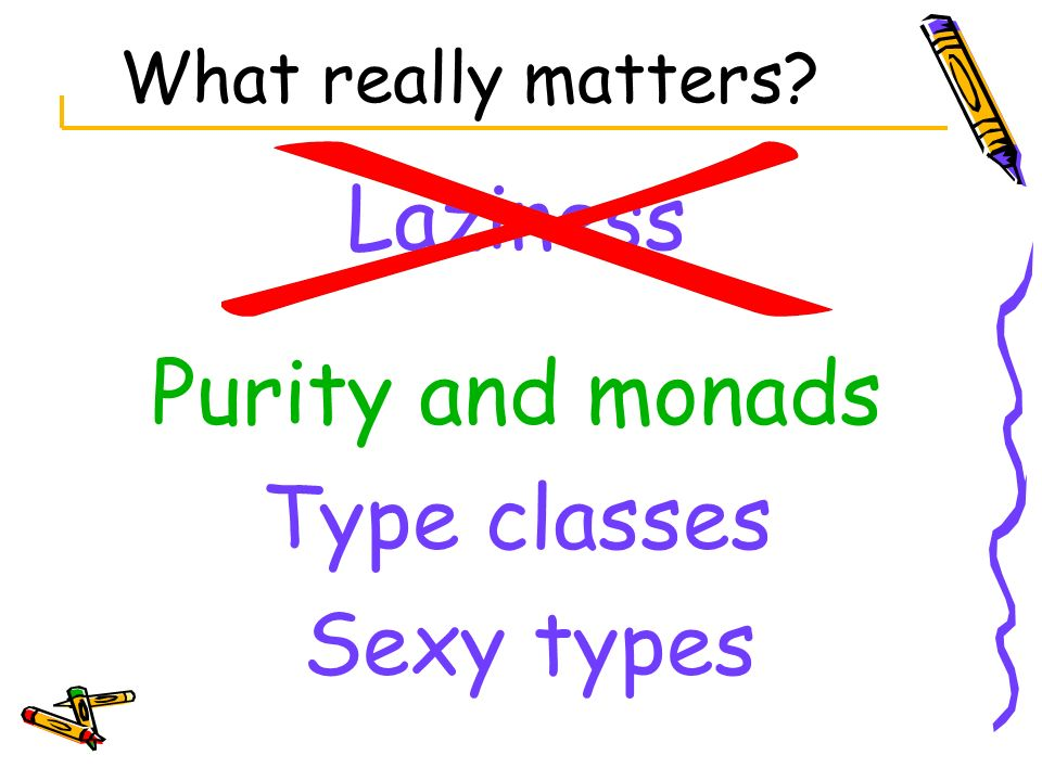 Laziness Purity and monads Type classes Sexy types