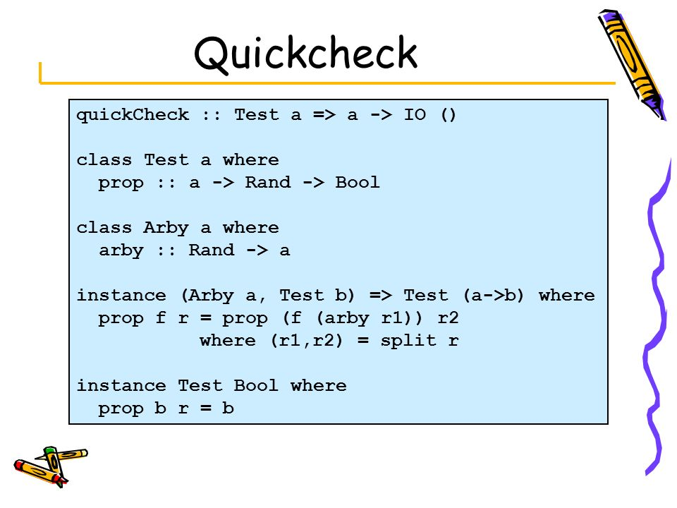 Quickcheck quickCheck :: Test a => a -> IO () class Test a where