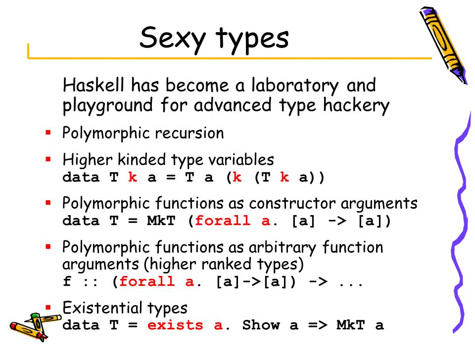 Sexy types Haskell has become a laboratory and playground for advanced type hackery. Polymorphic recursion.