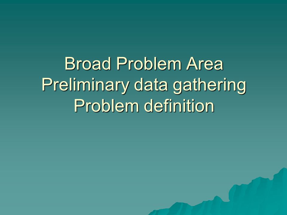 Broad Problem Area Preliminary data gathering Problem definition