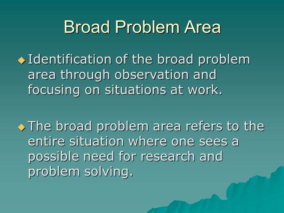 Broad Problem Area Identification of the broad problem area through observation and focusing on situations at work.