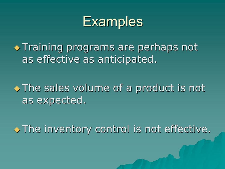 Examples Training programs are perhaps not as effective as anticipated. The sales volume of a product is not as expected.