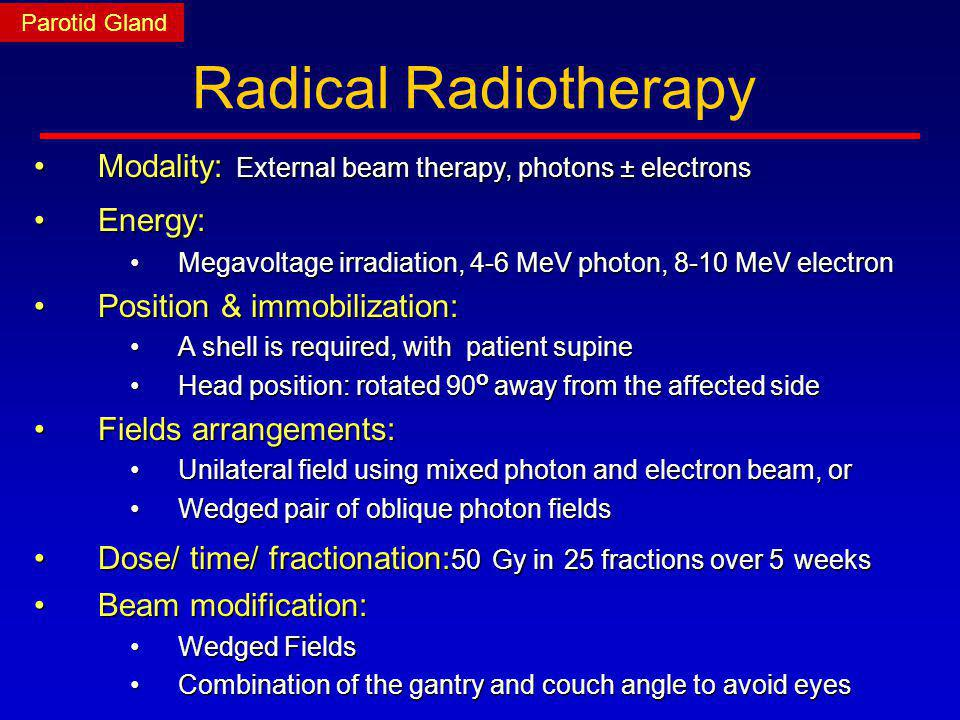 Parotid Gland Radical Radiotherapy. Modality: External beam therapy, photons ± electrons. Energy: