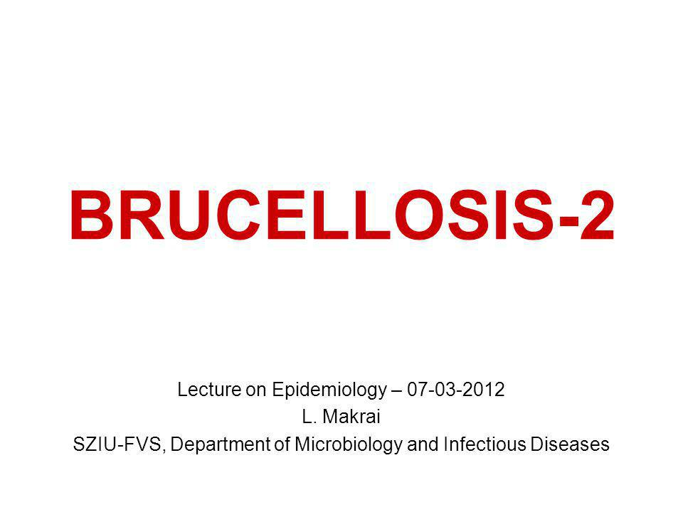 BRUCELLOSIS-2 Lecture on Epidemiology – 07-03-2012 L. Makrai