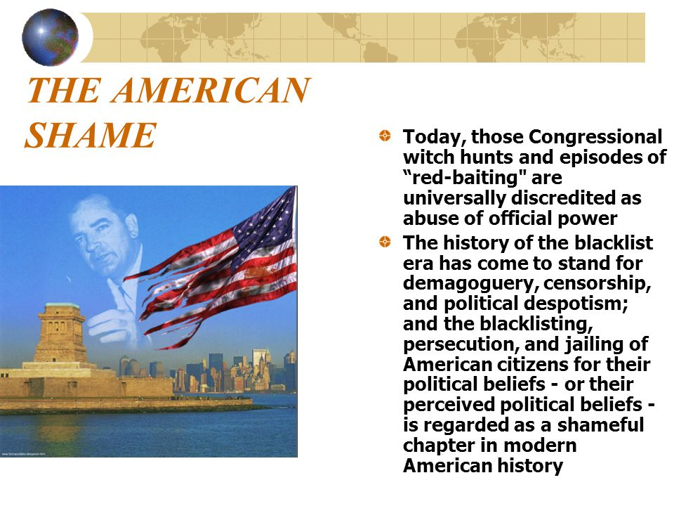 THE AMERICAN SHAME Today, those Congressional witch hunts and episodes of red-baiting are universally discredited as abuse of official power.