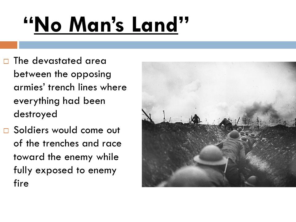 No Man's Land The devastated area between the opposing armies' trench lines where everything had been destroyed.