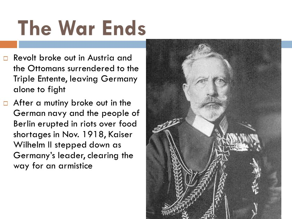 The War EndsRevolt broke out in Austria and the Ottomans surrendered to the Triple Entente, leaving Germany alone to fight.