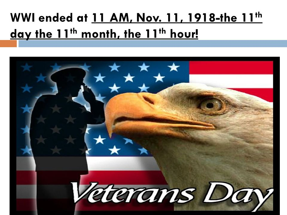 WWI ended at 11 AM, Nov. 11, 1918-the 11th day the 11th month, the 11th hour!