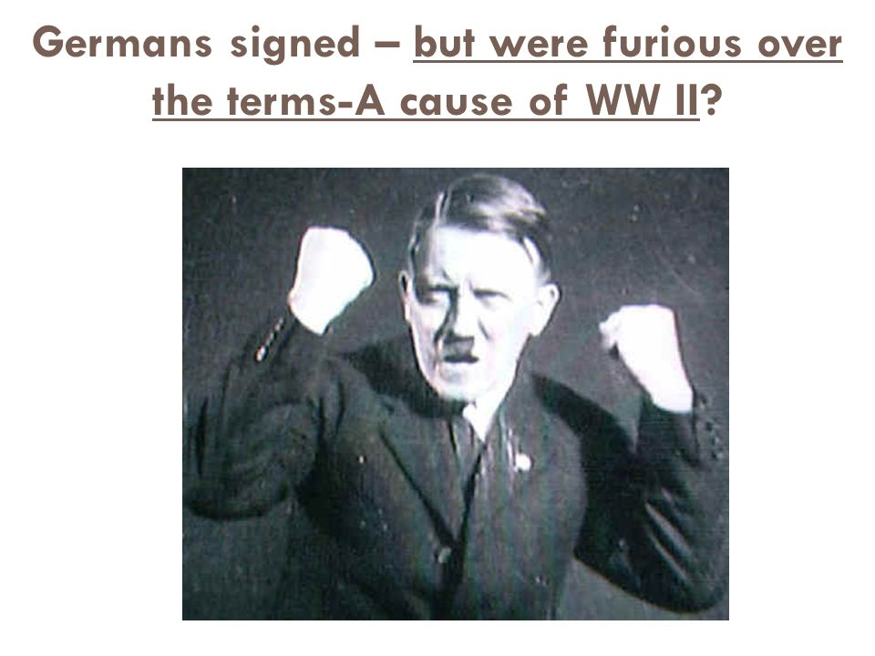 Germans signed – but were furious over the terms-A cause of WW II
