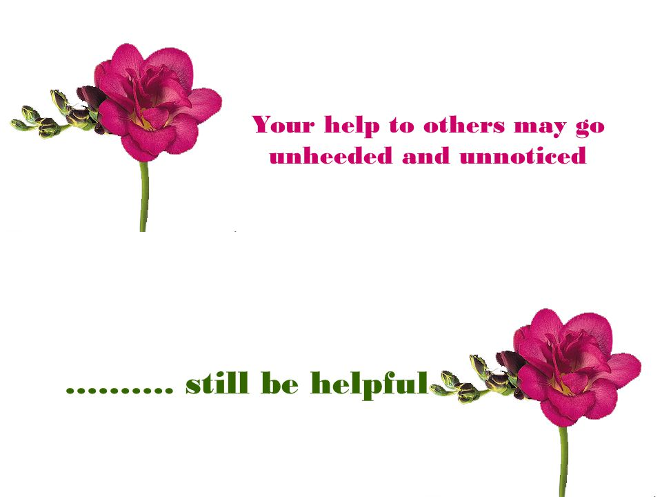Your help to others may go unheeded and unnoticed