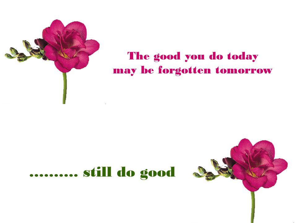 may be forgotten tomorrow