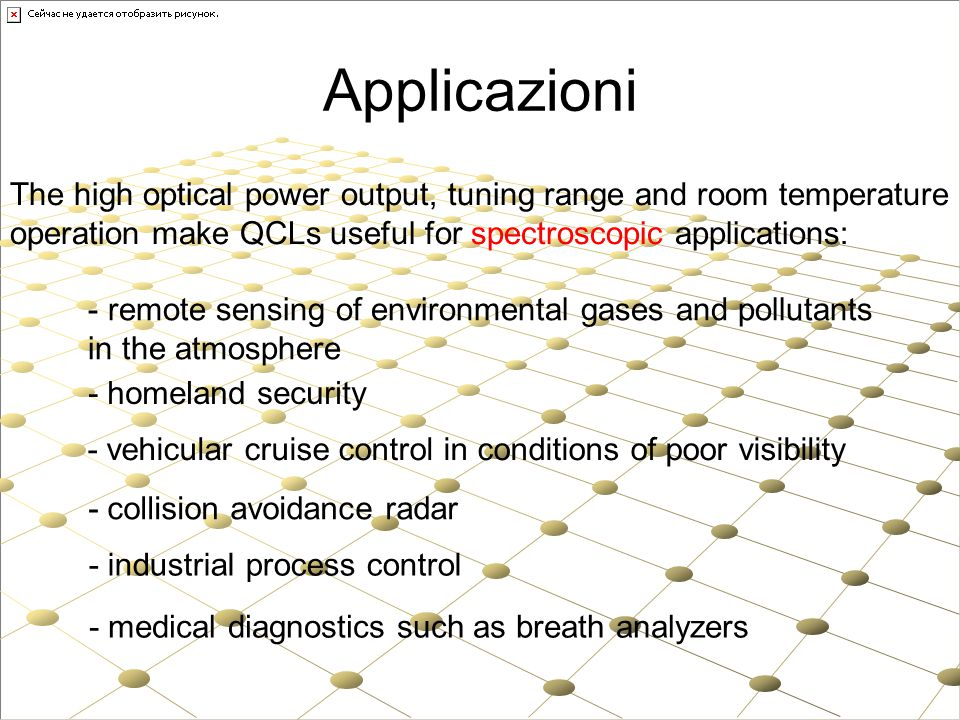 Applicazioni The high optical power output, tuning range and room temperature. operation make QCLs useful for spectroscopic applications: