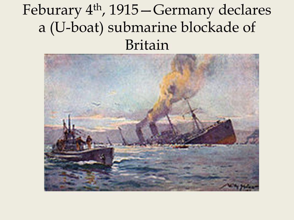 Feburary 4th, 1915—Germany declares a (U-boat) submarine blockade of Britain