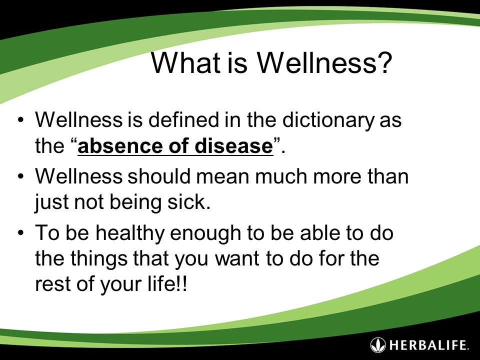 What is Wellness Wellness is defined in the dictionary as the absence of disease . Wellness should mean much more than just not being sick.