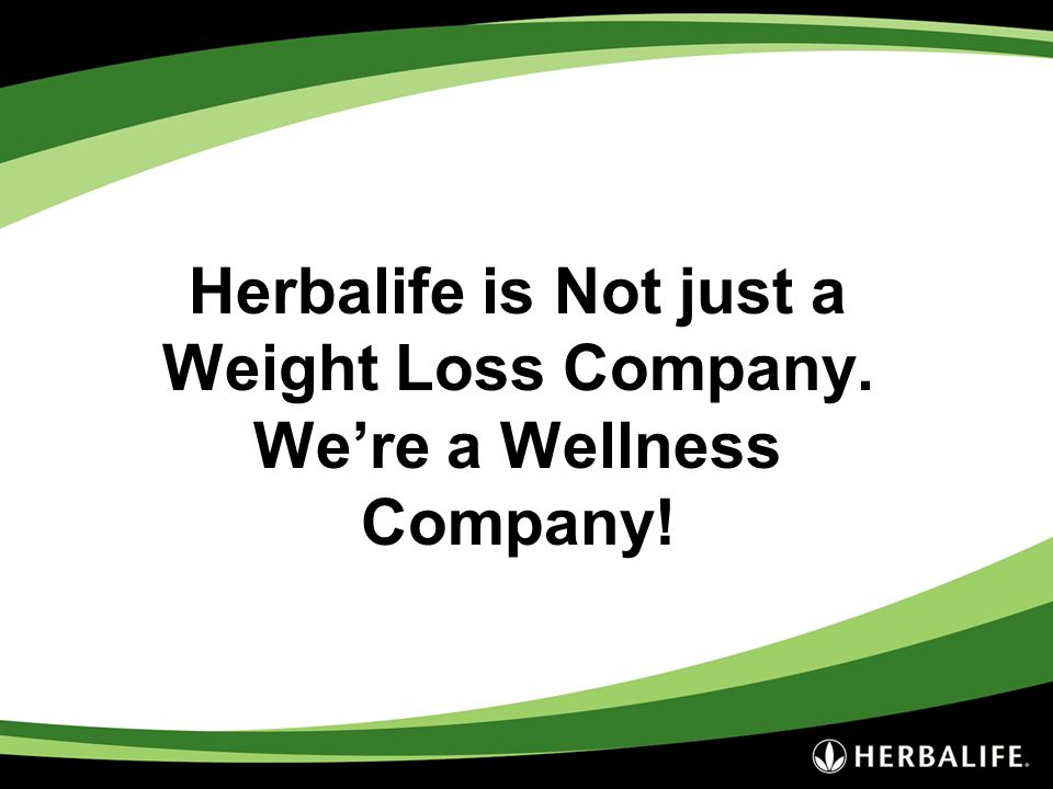 Herbalife is Not just a Weight Loss Company. We're a Wellness Company!