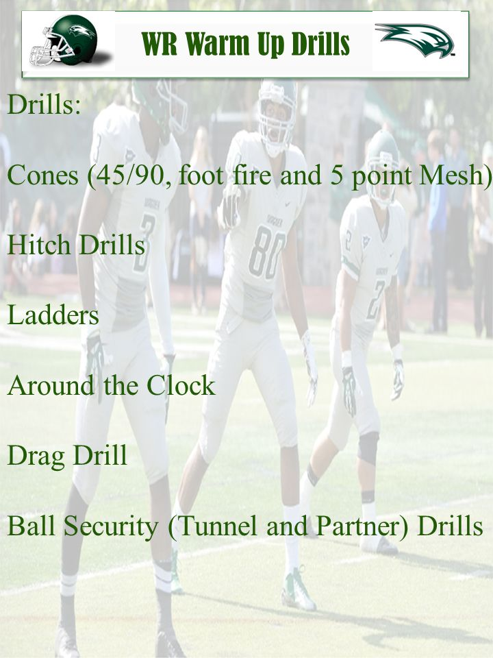 WR Warm Up Drills Drills: Cones (45/90, foot fire and 5 point Mesh) Hitch Drills. Ladders. Around the Clock.