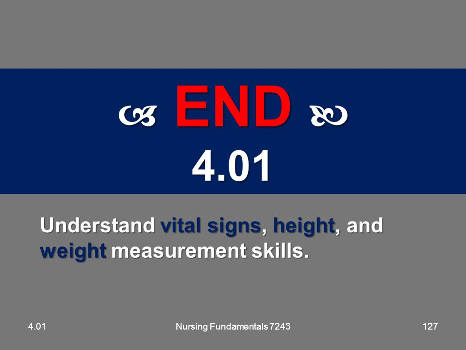 5.01  END  4.01. Understand vital signs, height, and weight measurement skills. 4.01. Nursing Fundamentals 7243.