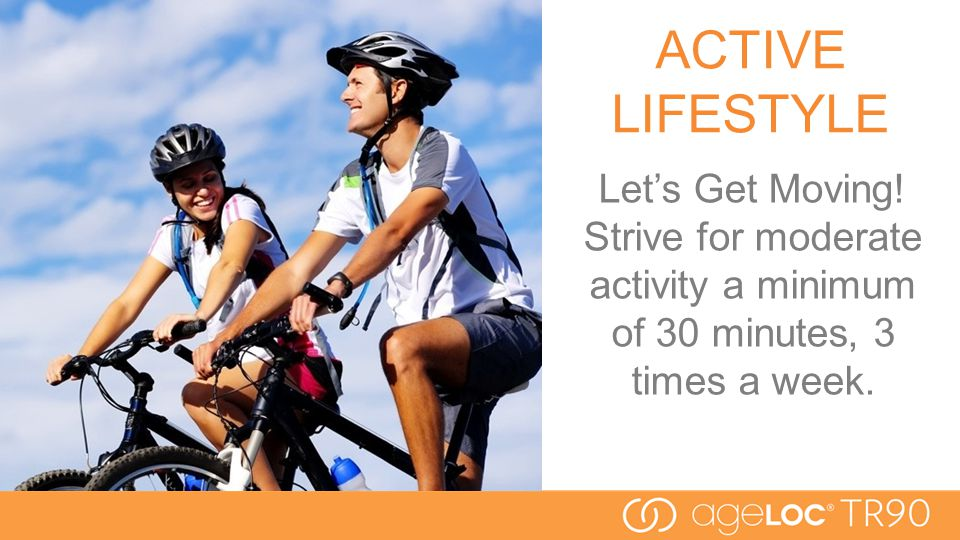 ACTIVE LIFESTYLE Let's Get Moving! Strive for moderate activity a minimum of 30 minutes, 3 times a week.