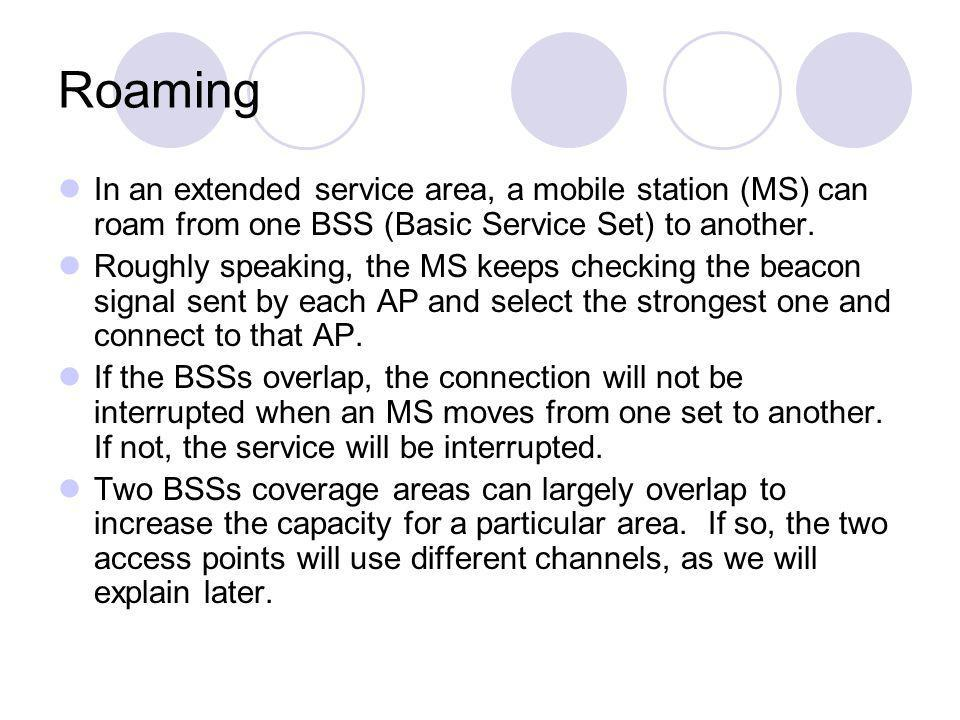 Roaming In an extended service area, a mobile station (MS) can roam from one BSS (Basic Service Set) to another.