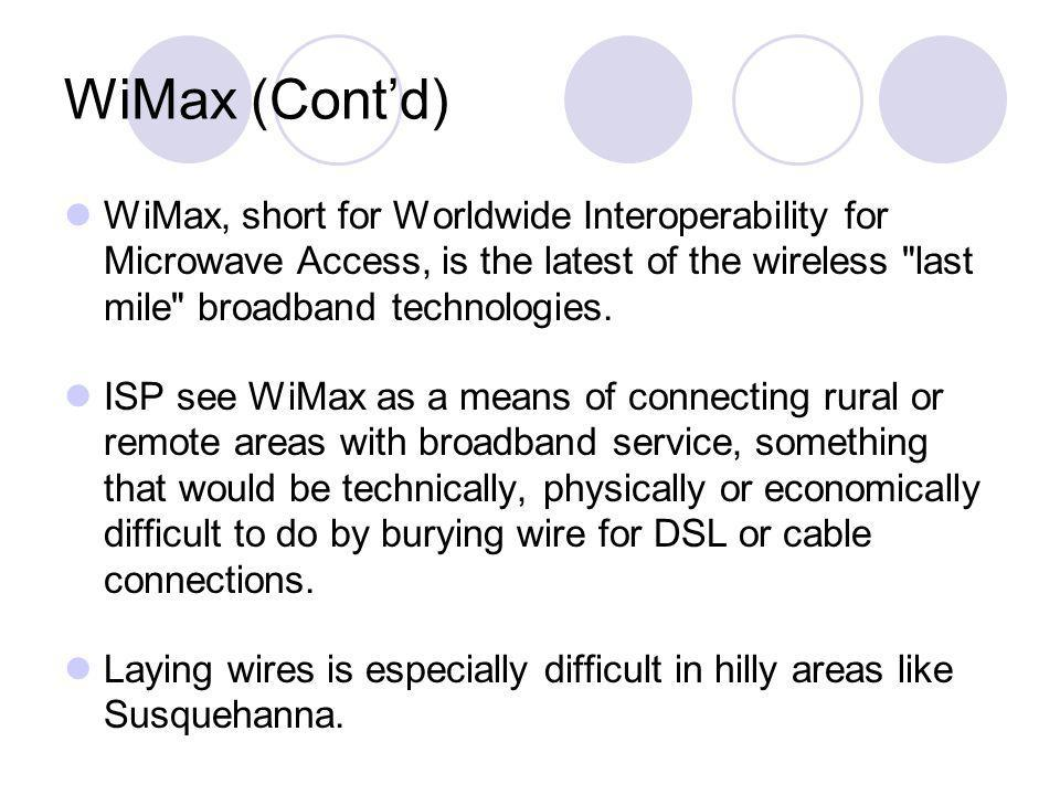 WiMax (Cont'd) WiMax, short for Worldwide Interoperability for Microwave Access, is the latest of the wireless last mile broadband technologies.