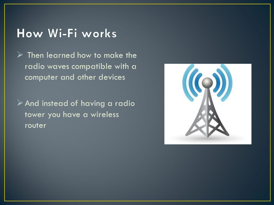 How Wi-Fi works Then learned how to make the radio waves compatible with a computer and other devices.