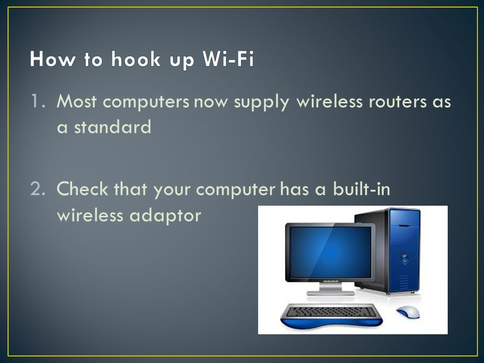 How to hook up Wi-Fi Most computers now supply wireless routers as a standard.