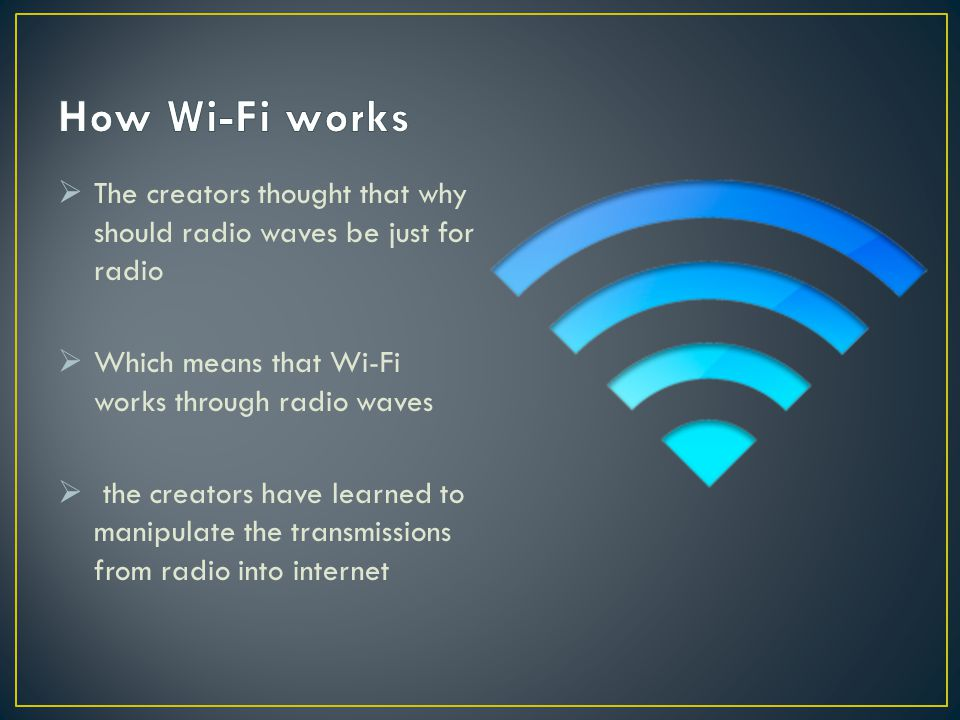 How Wi-Fi works The creators thought that why should radio waves be just for radio. Which means that Wi-Fi works through radio waves.