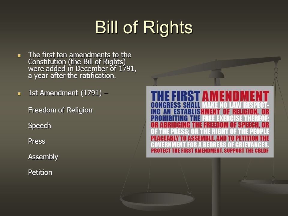Bill of Rights The first ten amendments to the Constitution (the Bill of Rights) were added in December of 1791, a year after the ratification.
