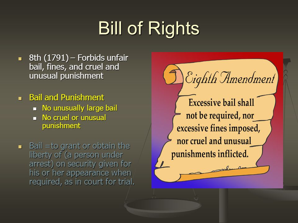 Bill of Rights 8th (1791) – Forbids unfair bail, fines, and cruel and unusual punishment. Bail and Punishment.