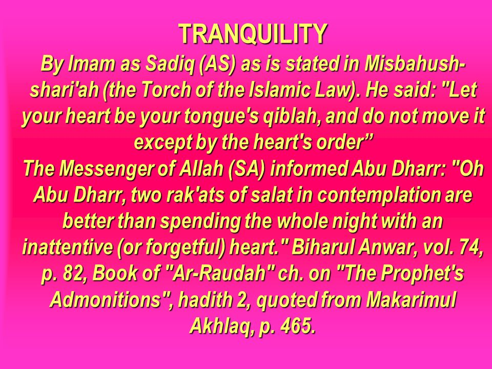 TRANQUILITY By Imam as Sadiq (AS) as is stated in Misbahush- shari ah (the Torch of the Islamic Law). He said: Let your heart be your tongue s qiblah, and do not move it except by the heart s order The Messenger of Allah (SA) informed Abu Dharr: Oh Abu Dharr, two rak ats of salat in contemplation are better than spending the whole night with an inattentive (or forgetful) heart. Biharul Anwar, vol. 74, p. 82, Book of Ar-Raudah ch. on The Prophet s Admonitions , hadith 2, quoted from Makarimul Akhlaq, p. 465.