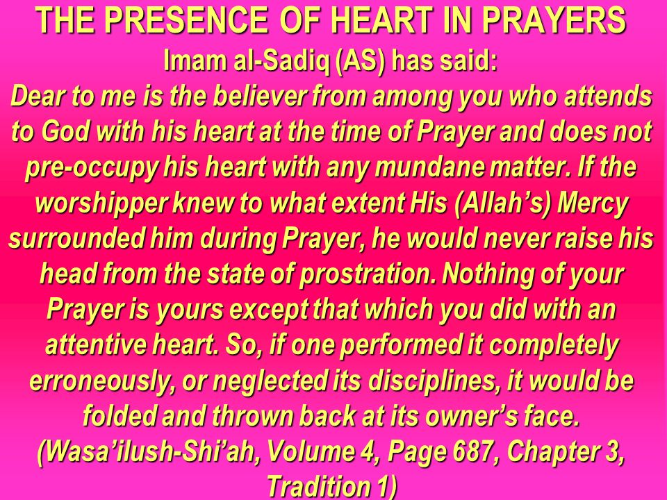 THE PRESENCE OF HEART IN PRAYERS Imam al-Sadiq (AS) has said: Dear to me is the believer from among you who attends to God with his heart at the time of Prayer and does not pre-occupy his heart with any mundane matter. If the worshipper knew to what extent His (Allah's) Mercy surrounded him during Prayer, he would never raise his head from the state of prostration. Nothing of your Prayer is yours except that which you did with an attentive heart. So, if one performed it completely erroneously, or neglected its disciplines, it would be folded and thrown back at its owner's face. (Wasa'ilush-Shi'ah, Volume 4, Page 687, Chapter 3, Tradition 1)