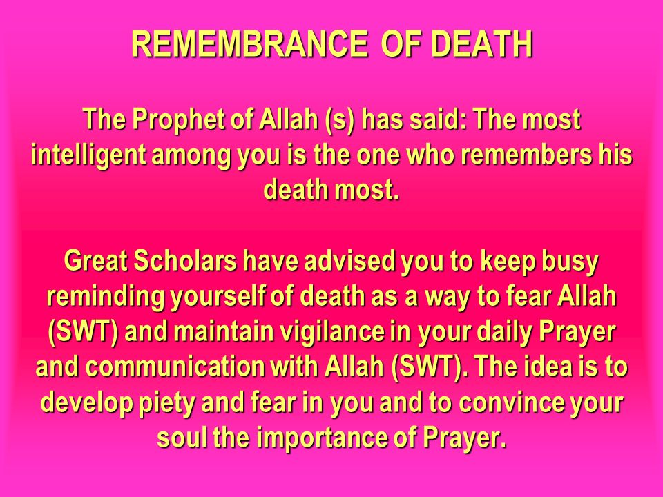 REMEMBRANCE OF DEATH The Prophet of Allah (s) has said: The most intelligent among you is the one who remembers his death most. Great Scholars have advised you to keep busy reminding yourself of death as a way to fear Allah (SWT) and maintain vigilance in your daily Prayer and communication with Allah (SWT). The idea is to develop piety and fear in you and to convince your soul the importance of Prayer.