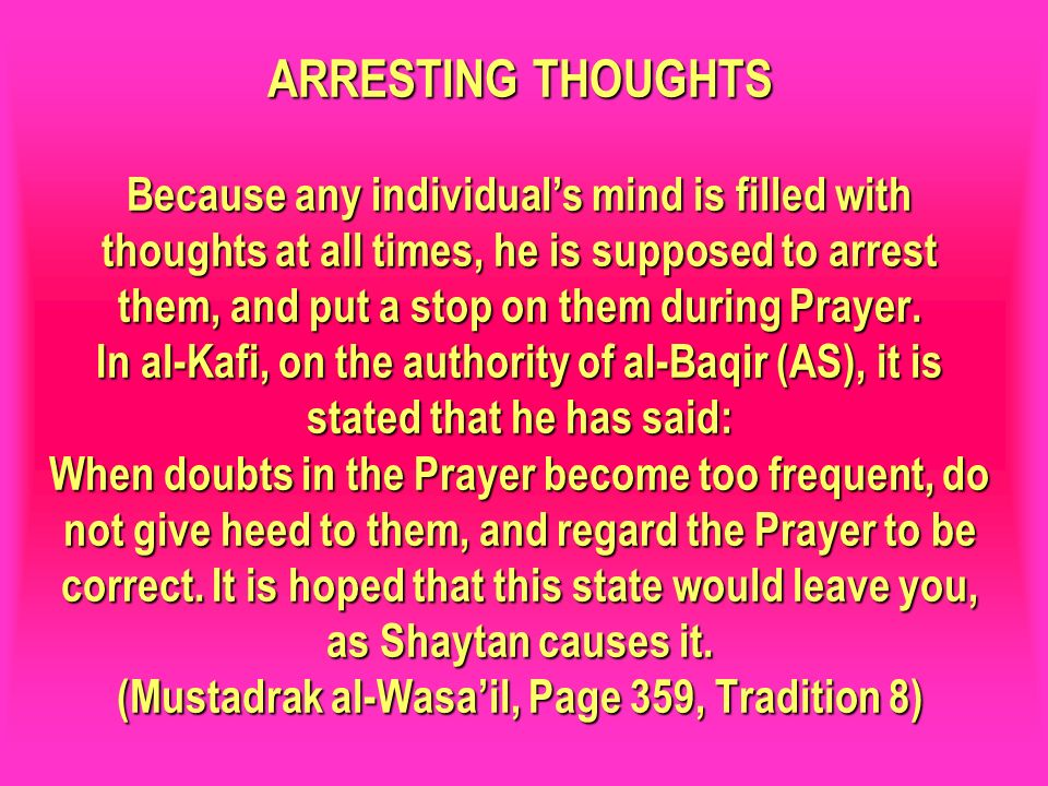ARRESTING THOUGHTS Because any individual's mind is filled with thoughts at all times, he is supposed to arrest them, and put a stop on them during Prayer. In al-Kafi, on the authority of al-Baqir (AS), it is stated that he has said: When doubts in the Prayer become too frequent, do not give heed to them, and regard the Prayer to be correct. It is hoped that this state would leave you, as Shaytan causes it. (Mustadrak al-Wasa'il, Page 359, Tradition 8)