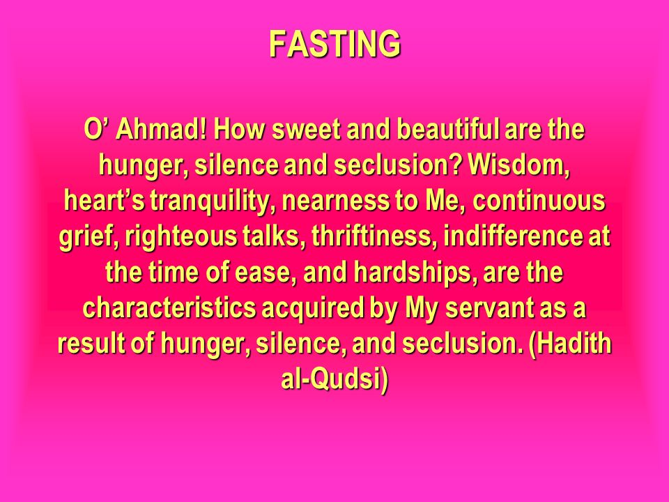 FASTING O' Ahmad! How sweet and beautiful are the hunger, silence and seclusion Wisdom, heart's tranquility, nearness to Me, continuous grief, righteous talks, thriftiness, indifference at the time of ease, and hardships, are the characteristics acquired by My servant as a result of hunger, silence, and seclusion. (Hadith al-Qudsi)