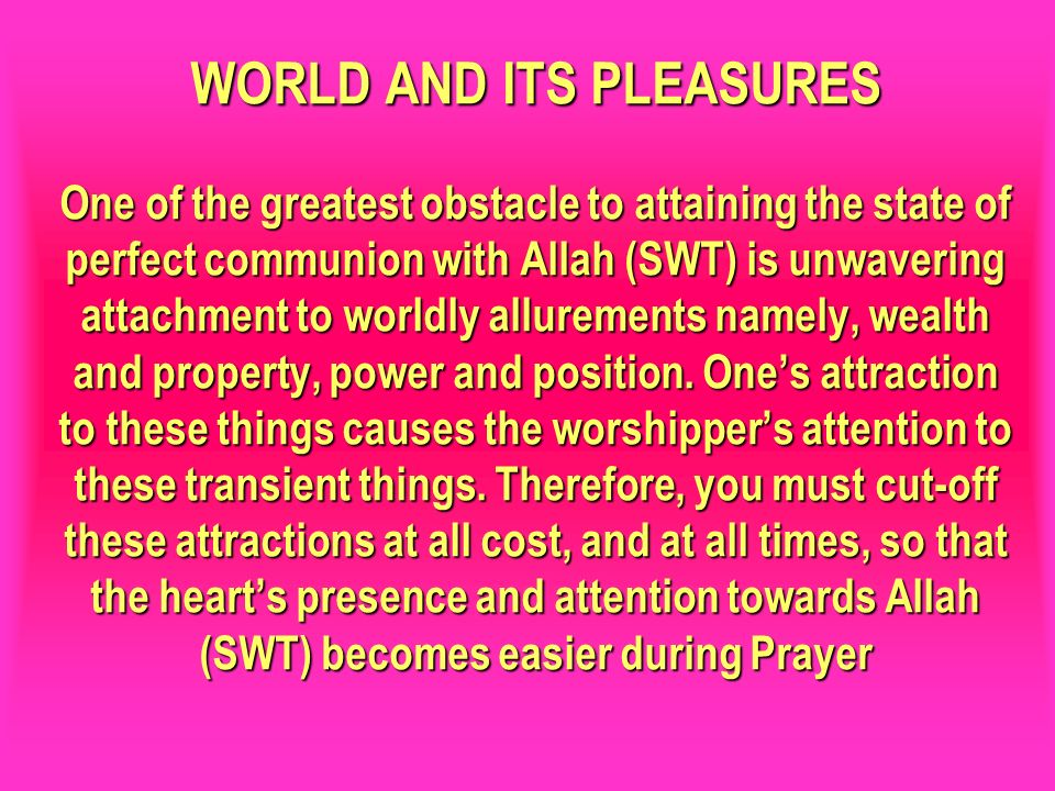WORLD AND ITS PLEASURES One of the greatest obstacle to attaining the state of perfect communion with Allah (SWT) is unwavering attachment to worldly allurements namely, wealth and property, power and position. One's attraction to these things causes the worshipper's attention to these transient things. Therefore, you must cut-off these attractions at all cost, and at all times, so that the heart's presence and attention towards Allah (SWT) becomes easier during Prayer
